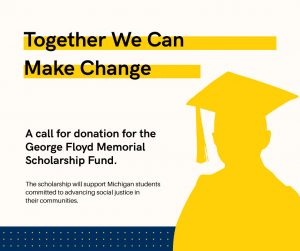 Together We Can Make Change graphic calling for donations for the George Floyd Memorial Scholarship Fund at the University of Michigan. The scholarship will support Michigan students committed to advancing social justice in their communities.